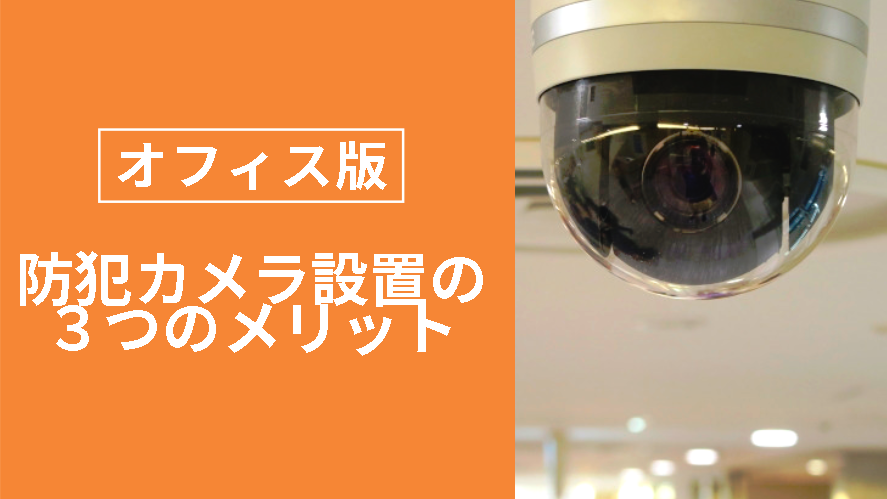 9d3a363993975efb1a1a3f25ffe91590 - オフィスの内部に防犯カメラを設置するメリットとは?