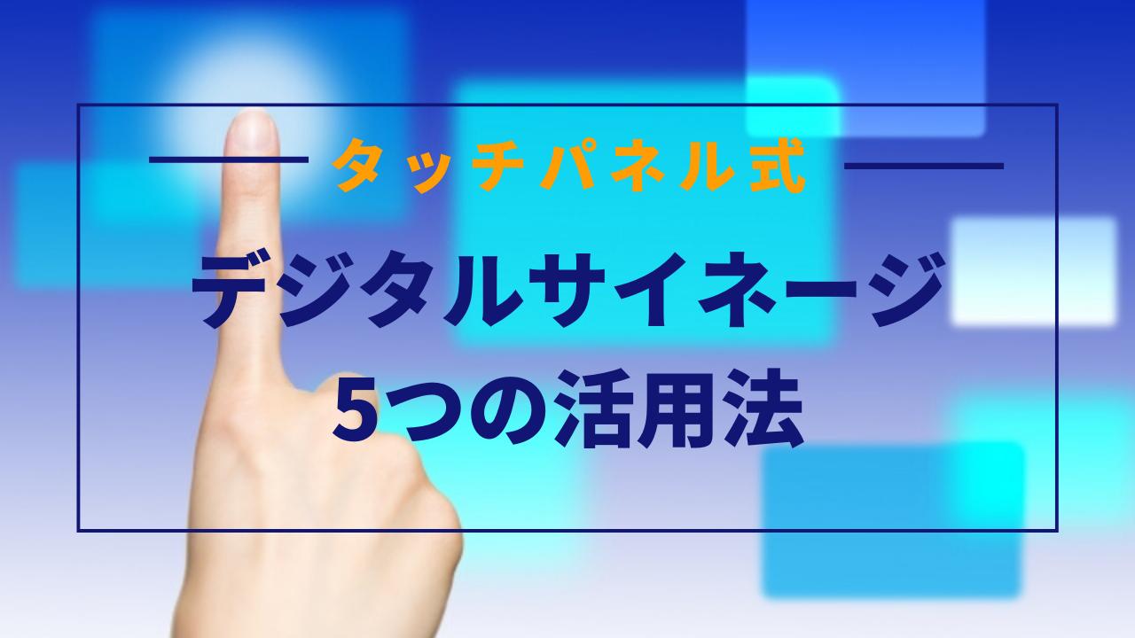 タッチパネル式デジタルサイネージの活用法5つ