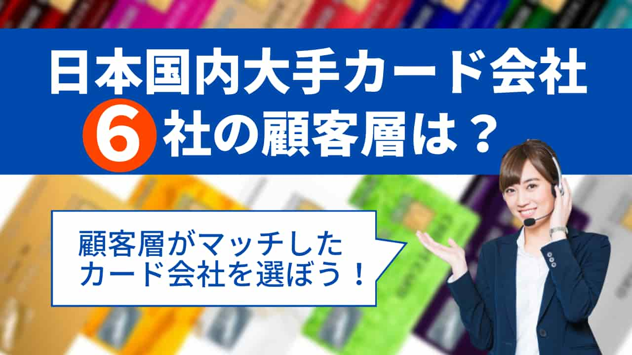 4c1e81c6a9c7842492ef777eb697313b1 - 日本大手カード会社と契約するならどこ?6社の顧客層の特徴を紹介