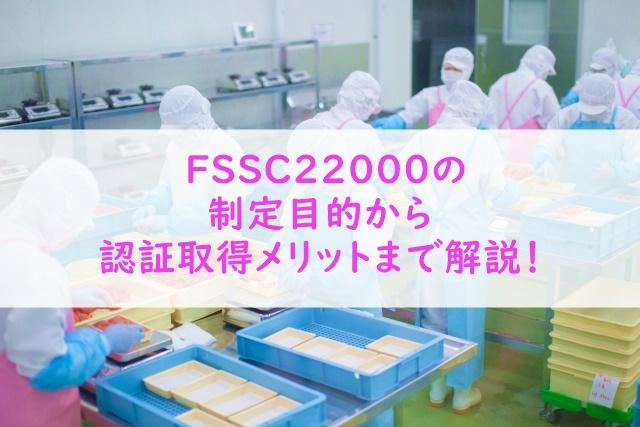 7d214cd46b9f0c2faae14b5666c18271 - FSSC22000とは?制定された目的から認証取得のメリットまで解説!
