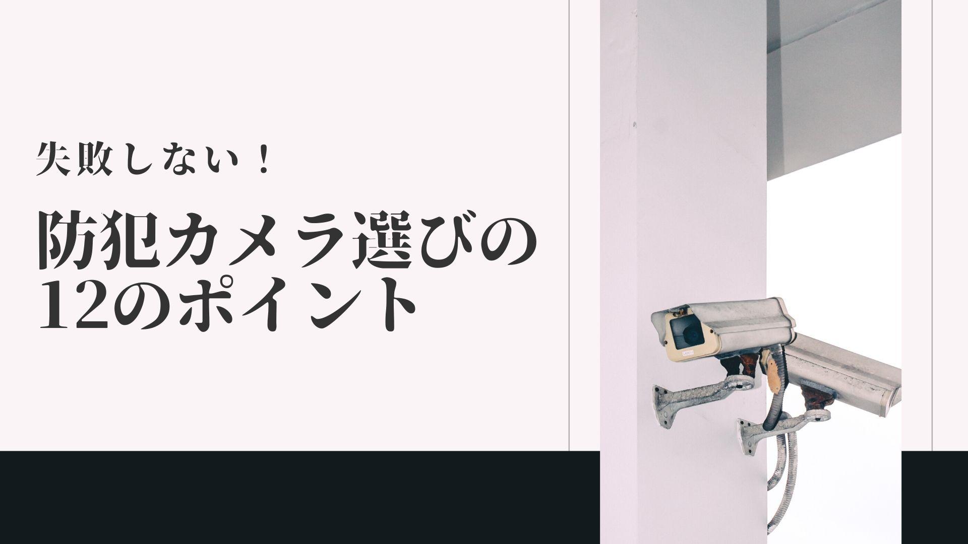 防犯カメラの設置業者と機種の選び方|防犯カメラ選びのポイント12