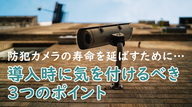 導入時にやっておくべき!防犯カメラの寿命を延ばすための3つの方法