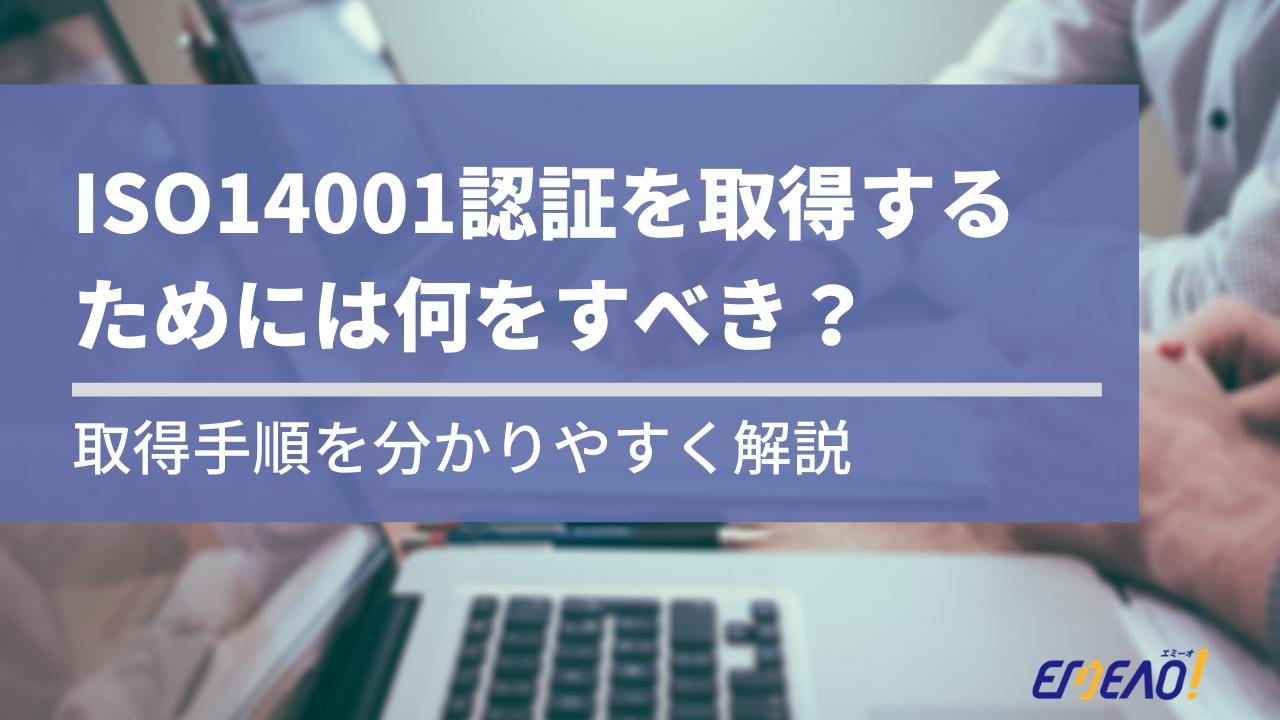 d6645f799f3f2c1fb3deecb7938c3b97 - ISO14001認証を取得するために何をすべきか、取得手順を分かりやすく解説