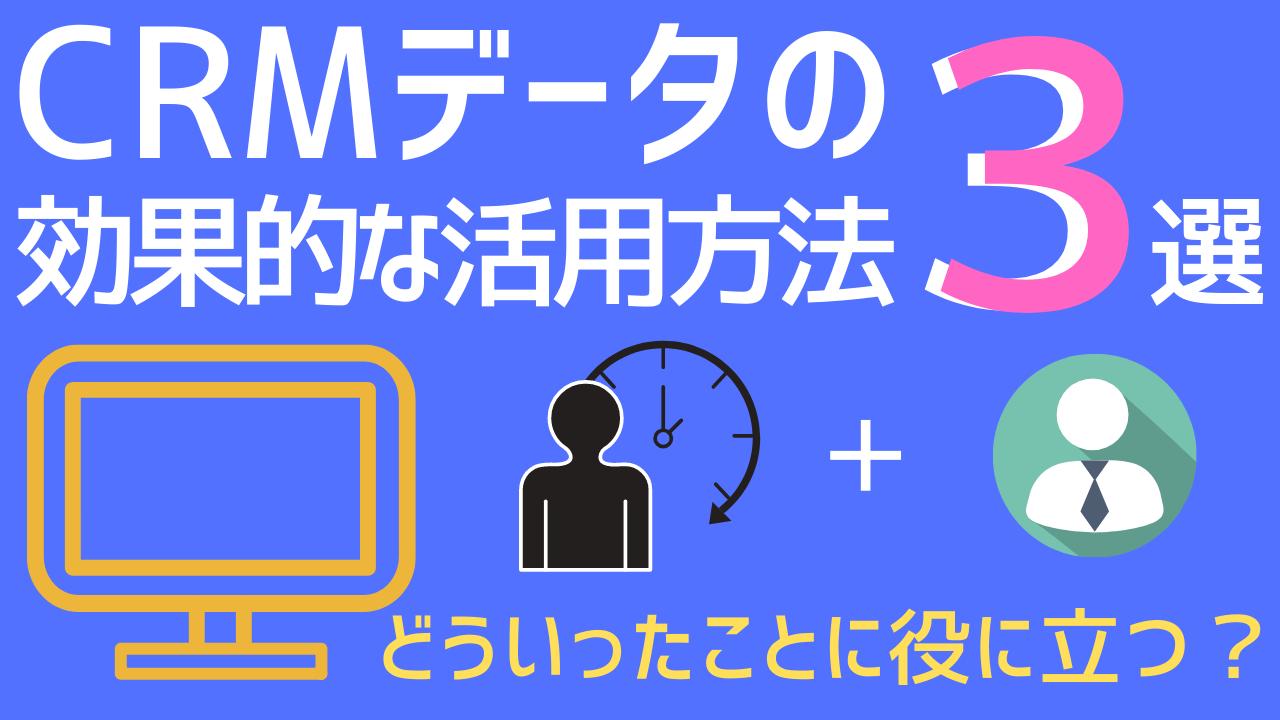 CRMデータの3つの効果的な活用方法!どういったことに役に立つ?