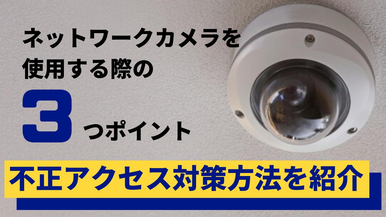 ネットワークカメラを使用する際の3つの不正アクセス対策方法を紹介