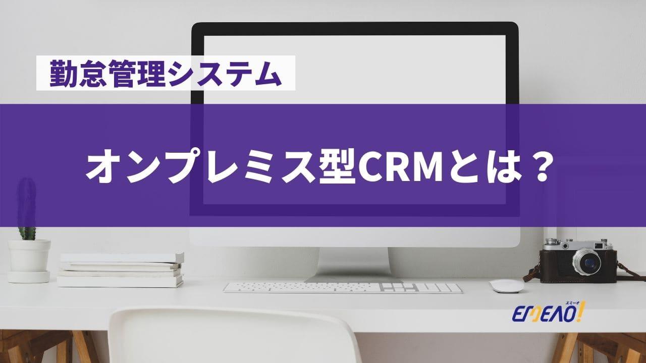 a27bc71ec5c356292c0dbdcdeb47803c - オンプレミス型CRMとは何か、導入メリット・デメリットまで解説