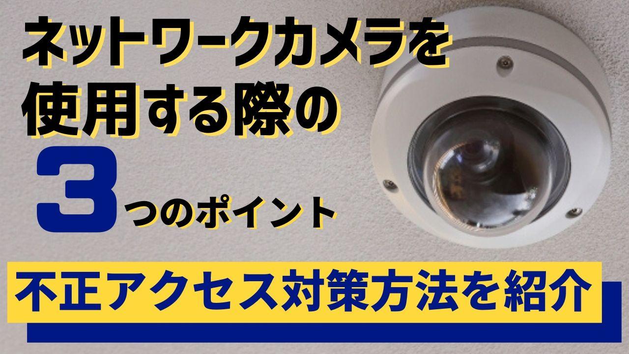 d83756a7076028d0069ec17360cec431 - ネットワークカメラは不正アクセスされやすい?3つの対策方法を紹介
