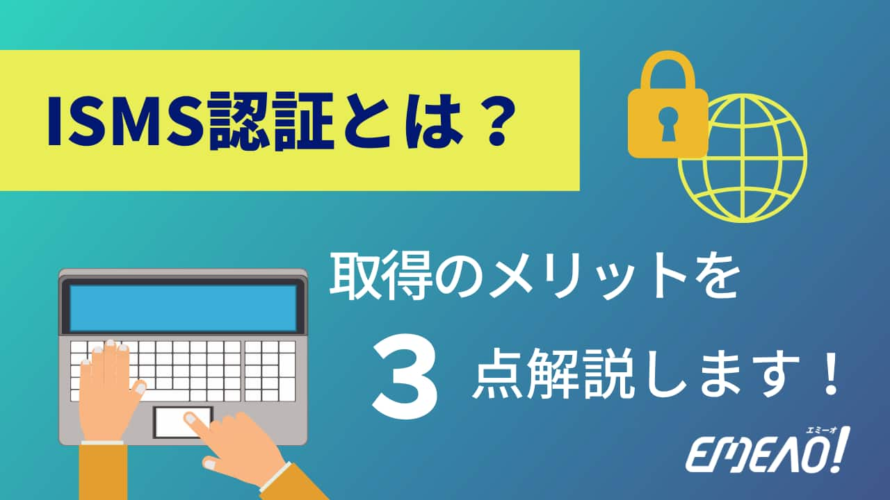 ISMS(ISO27001)とは?取得するメリットとともに解説