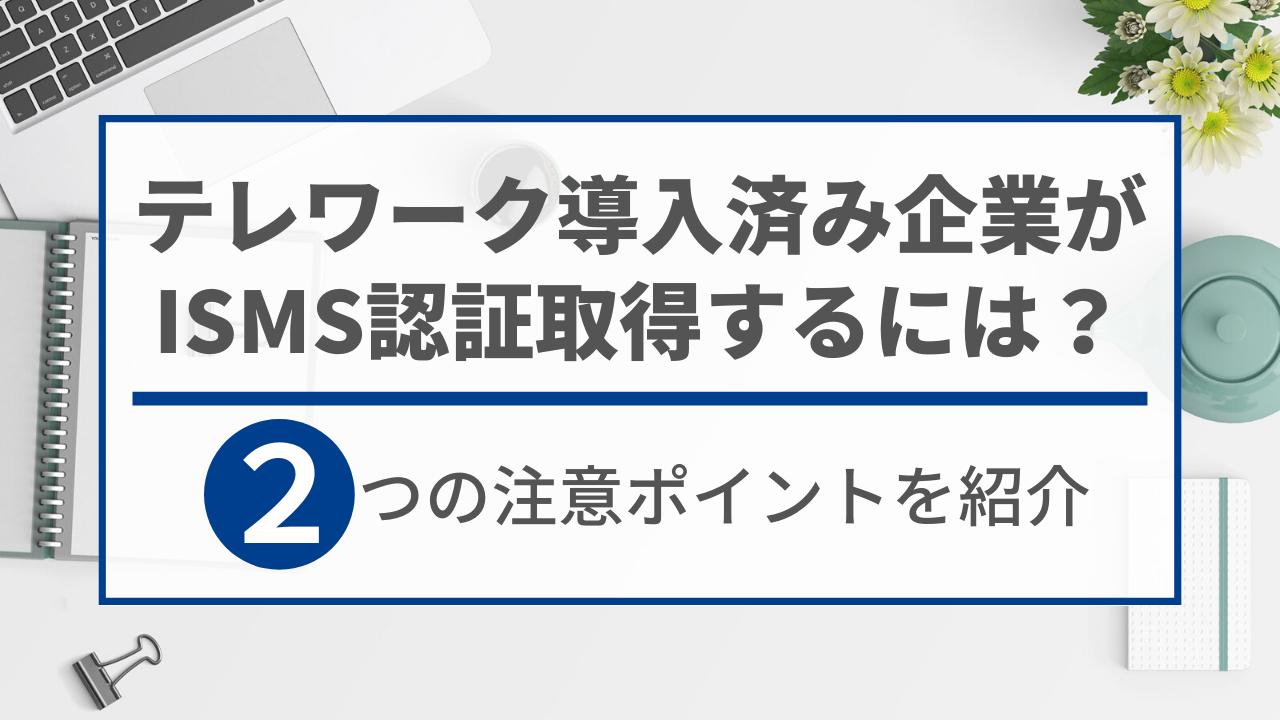 テレワーク導入済みの企業がISMS認証取得時に注意すべき2ポイント