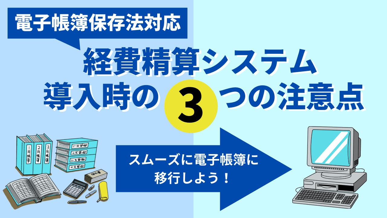 電子帳簿保存法に対応した経費精算システム導入時の3つの注意点