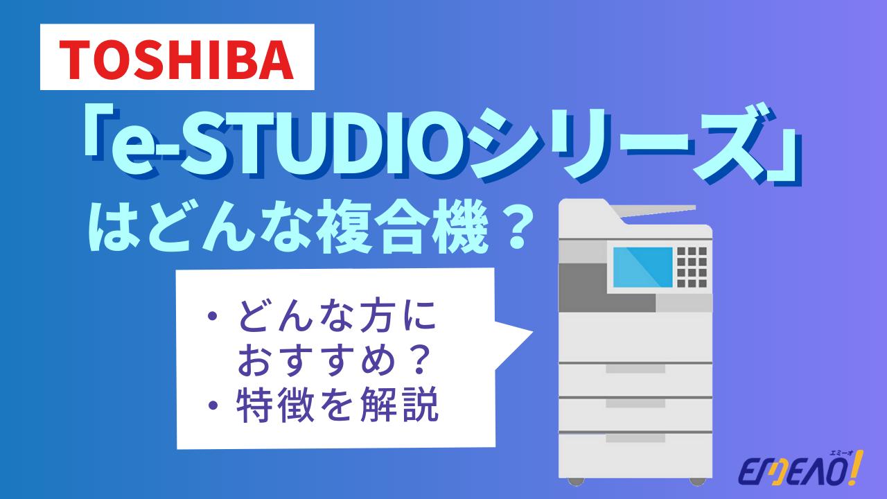 ad3aadd6b2b818fb940aefcbecf79eaf - TOSHIBAの複合機「e-STUDIOシリーズ」はどんな機種?