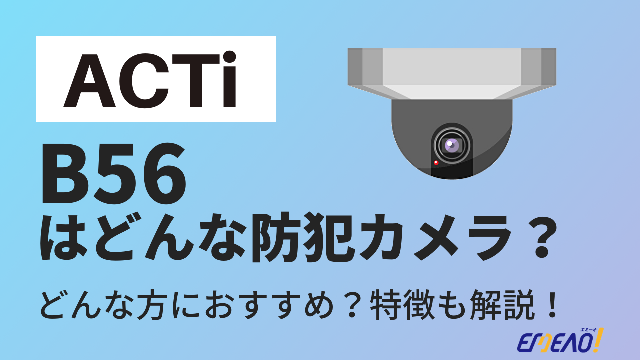 4 - ACTiの防犯カメラ「B56」はどんな機種?特徴を紹介