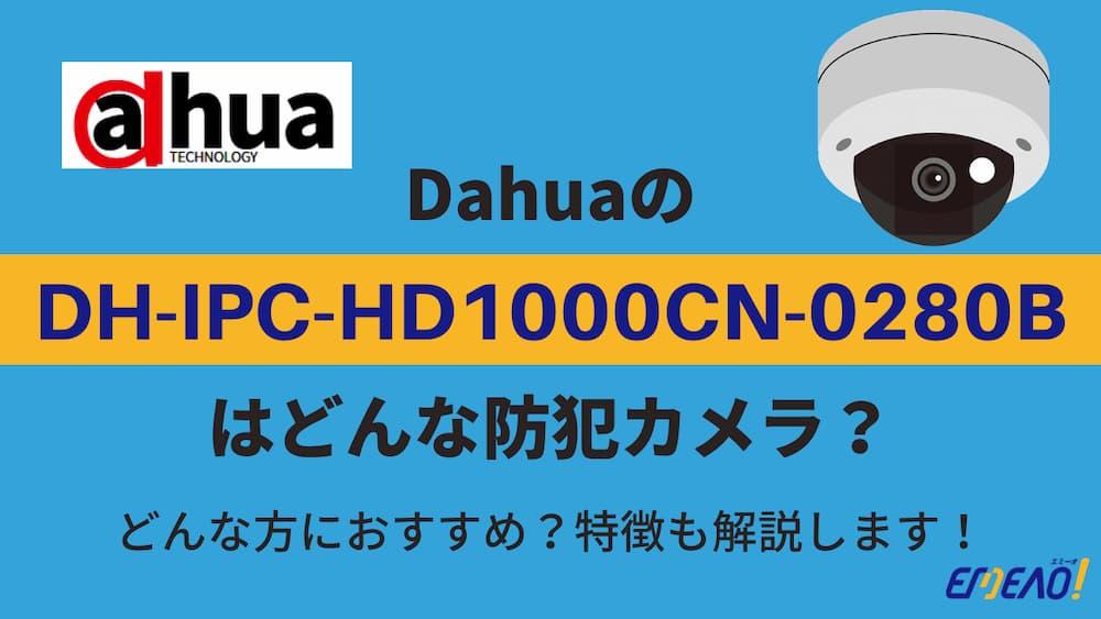 Dahuaの防犯カメラ「DH-IPC-HD1000CN-0280B」はどんな機種?