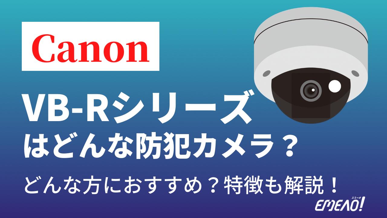 94b948f5e5ba62860effffbfe33ced6f 2 - CanonのVB-Rシリーズはどんな防犯カメラ?