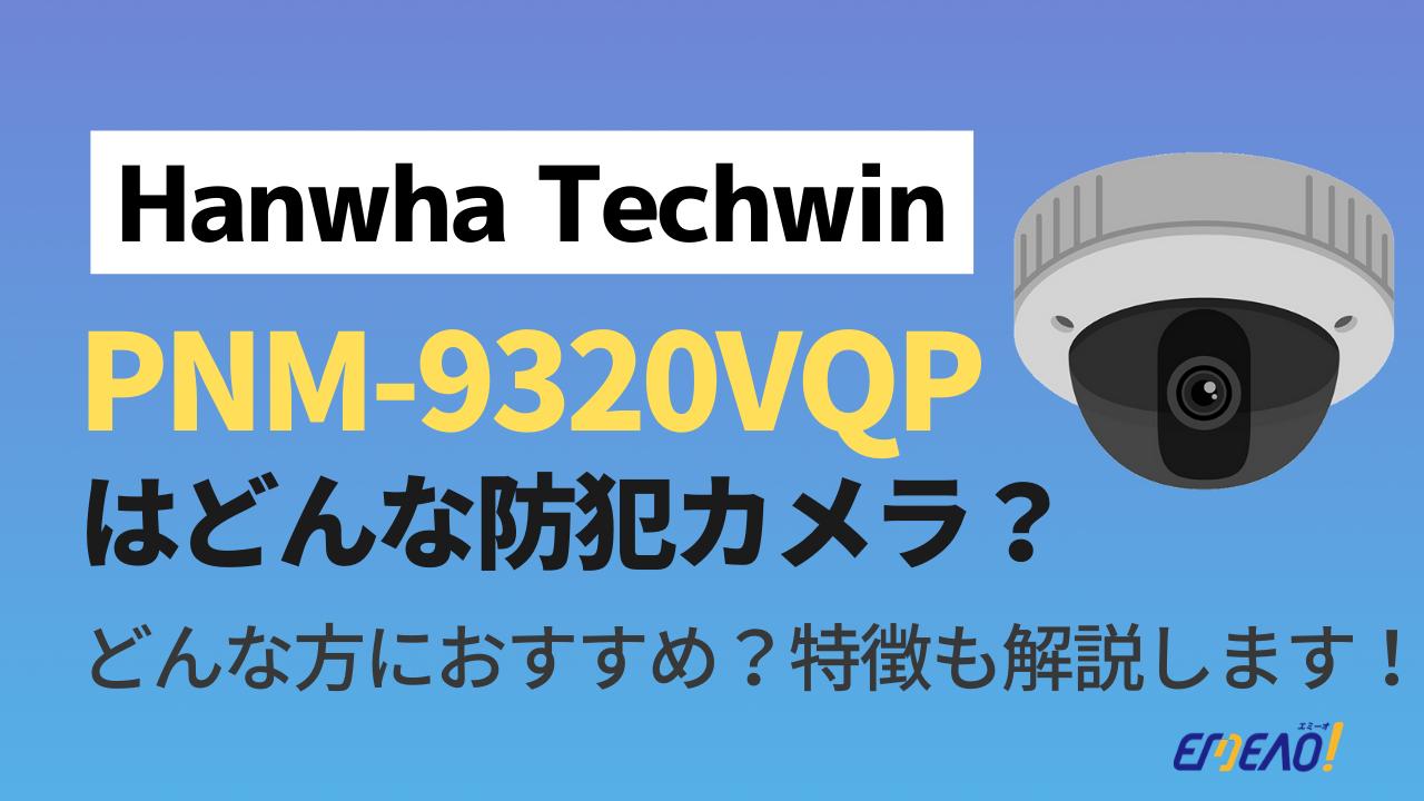9deee999c4648eab9a45e3fc07ee3936 - Hanwha Techwinの防犯カメラ「PNM-9320VQP」はどんな機種?