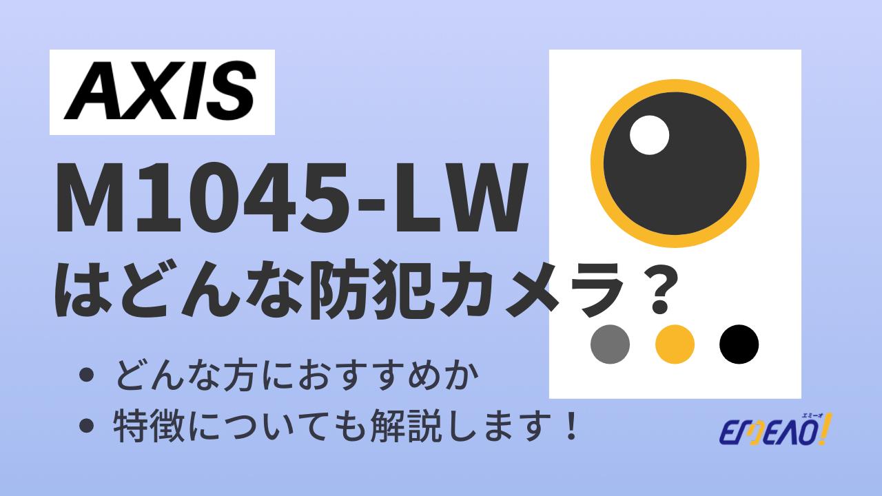 c4e203bd98d854699c862fae9f761011 1 - Axisの防犯カメラ「M1045-LW」はどんな機種?特徴を紹介