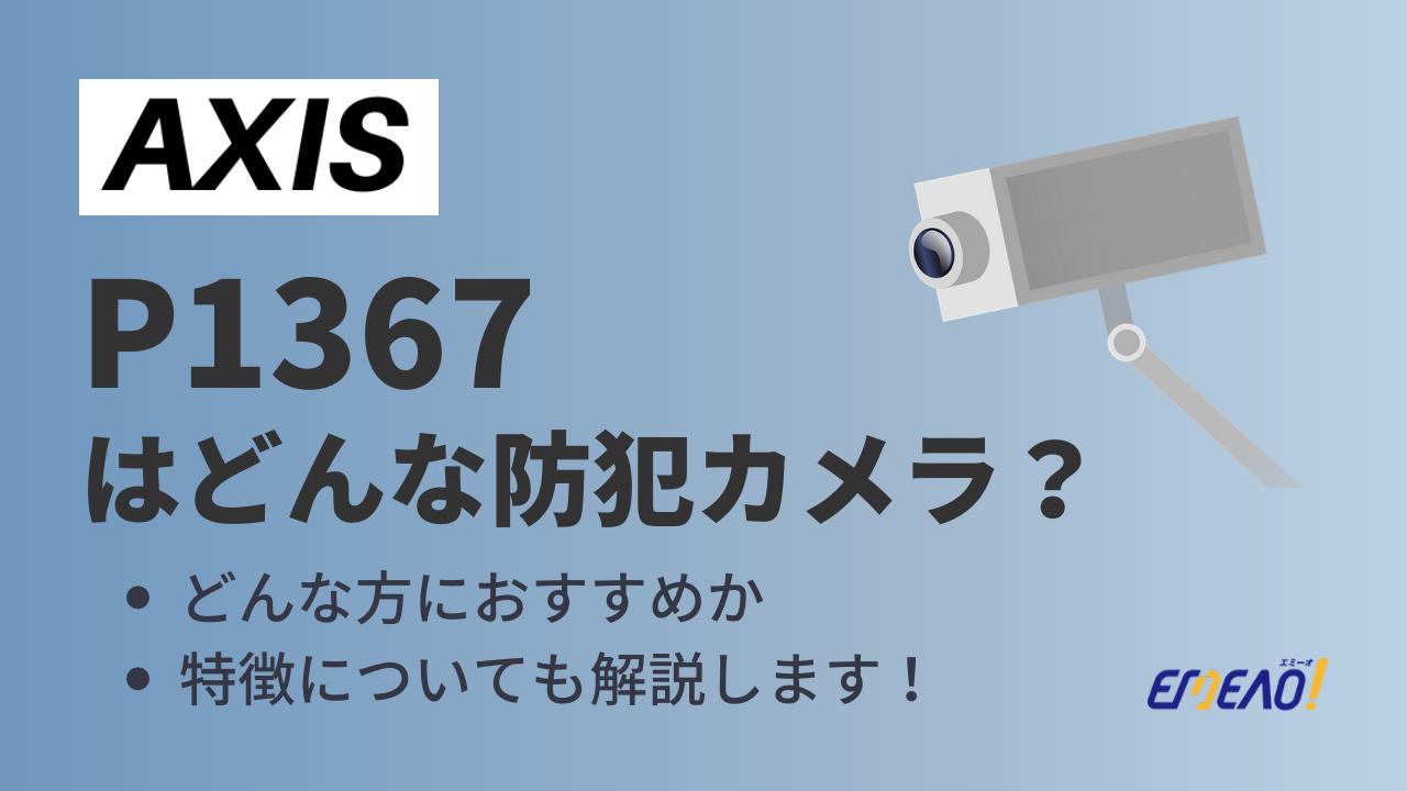 c4e203bd98d854699c862fae9f761011 - AXISのP1367はどんな防犯カメラ?