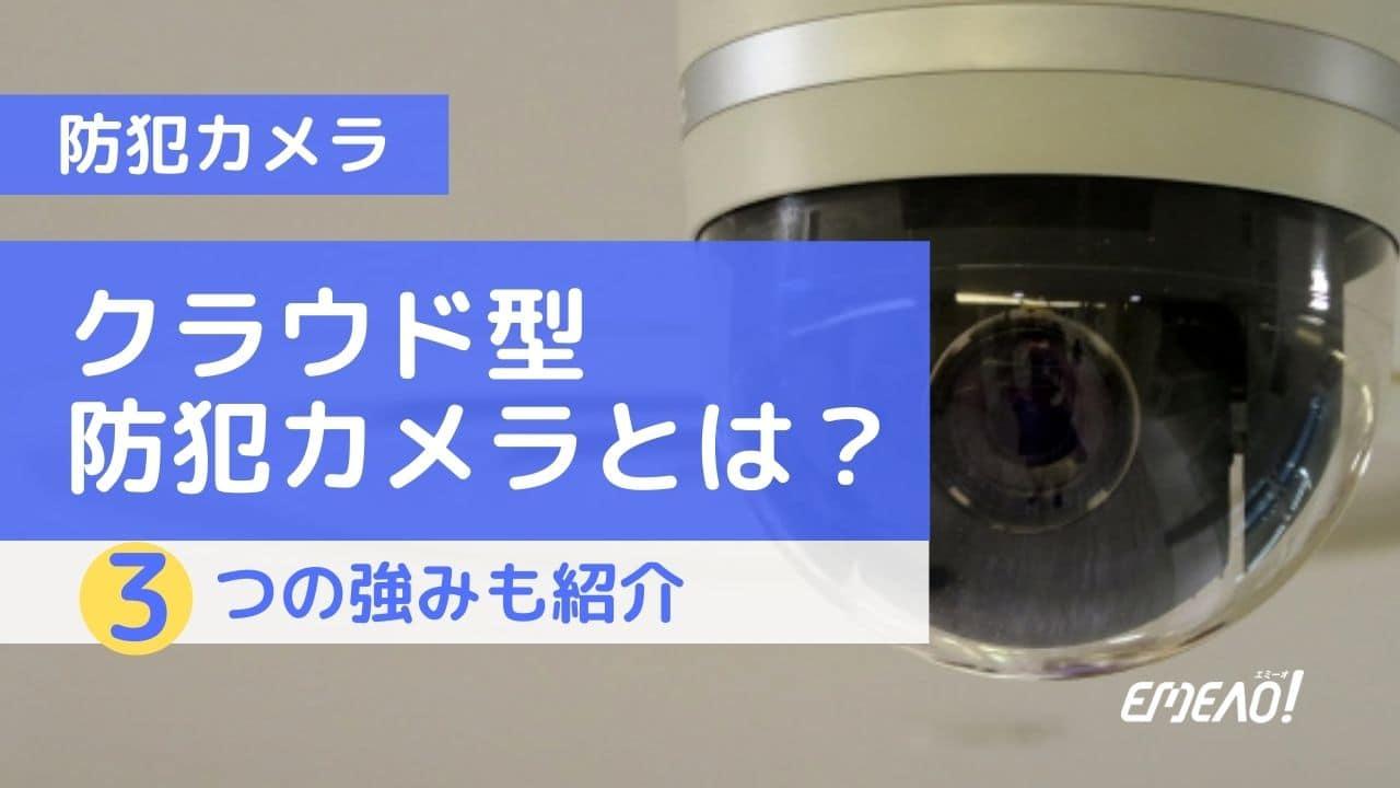 クラウド型防犯カメラの特徴・強み・推奨される使用箇所を解説