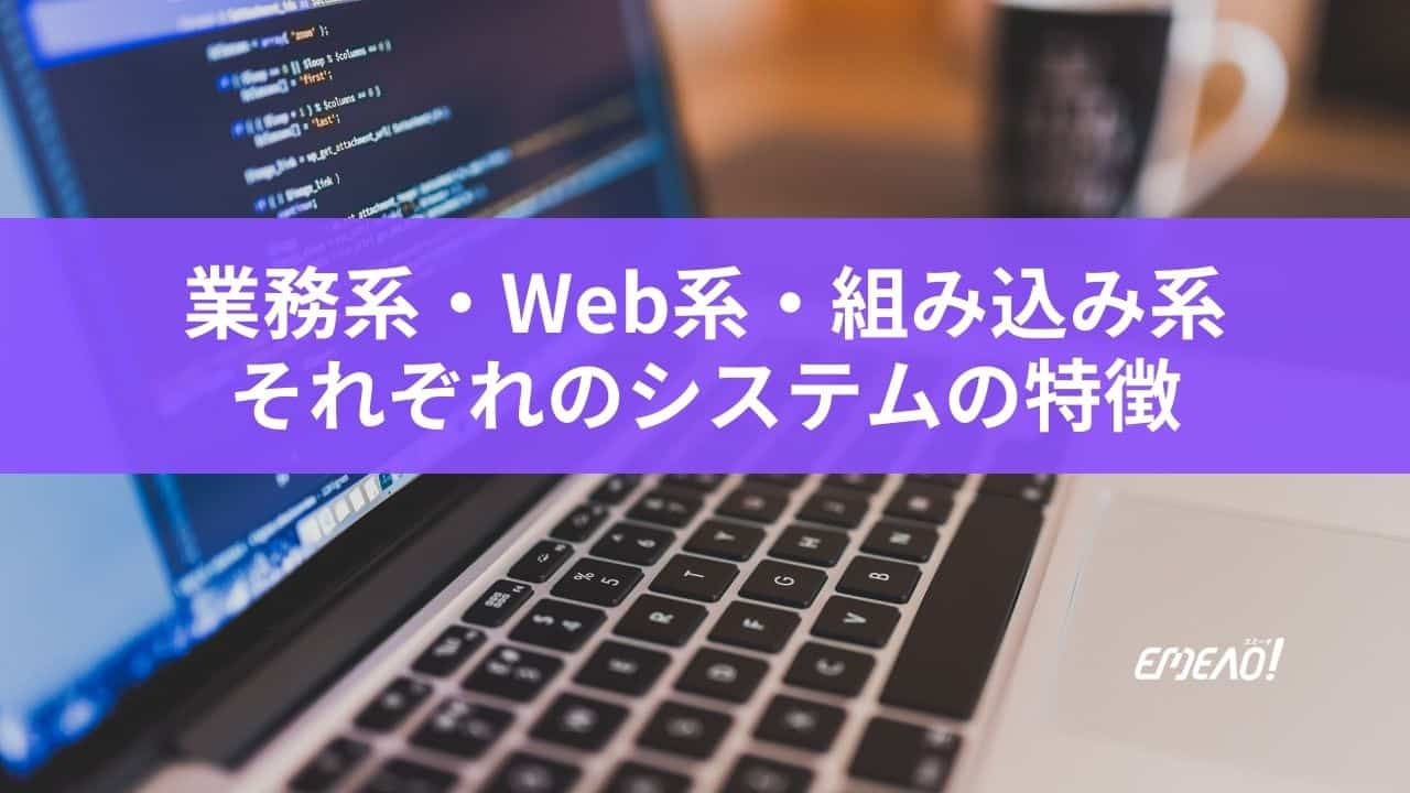 システムの3つの種類、業務系・Web系・組み込み系の特徴とは