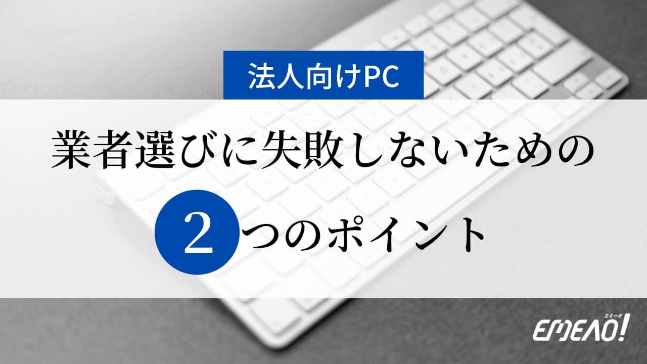 96962e069bc095e62c7494315d5438e1 - 法人向けパソコン業者の選び方に失敗しないための2つのポイント