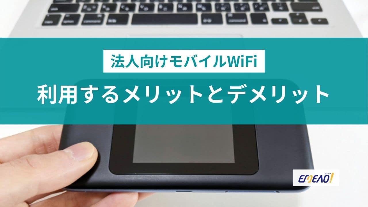 法人向けモバイルWiFiを利用するメリットとデメリット