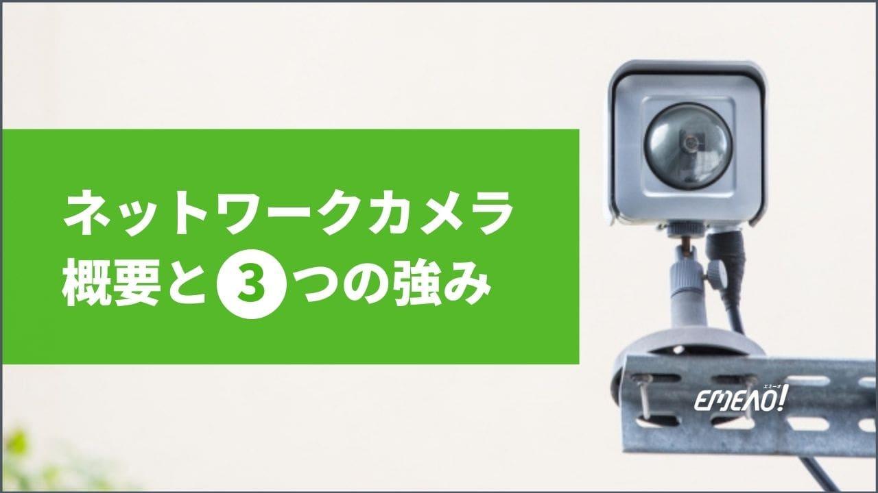 ネットワークカメラ(IPカメラ)の概要と3つの強み